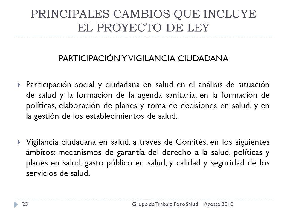 PRINCIPALES CAMBIOS QUE INCLUYE EL PROYECTO DE LEY Agosto 2010Grupo de Trabajo Foro Salud23 PARTICIPACIÓN Y VIGILANCIA CIUDADANA Participación social