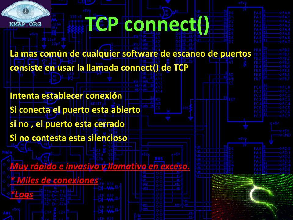 TCP connect() La mas común de cualquier software de escaneo de puertos consiste en usar la llamada connect() de TCP Intenta establecer conexión Si conecta el puerto esta abierto si no, el puerto esta cerrado Si no contesta esta silencioso Muy rápido e invasivo y llamativo en exceso.