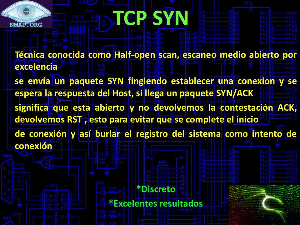 TCP SYN Técnica conocida como Half-open scan, escaneo medio abierto por excelencia se envía un paquete SYN fingiendo establecer una conexion y se espera la respuesta del Host, si llega un paquete SYN/ACK significa que esta abierto y no devolvemos la contestación ACK, devolvemos RST, esto para evitar que se complete el inicio de conexión y así burlar el registro del sistema como intento de conexión *Discreto *Excelentes resultados