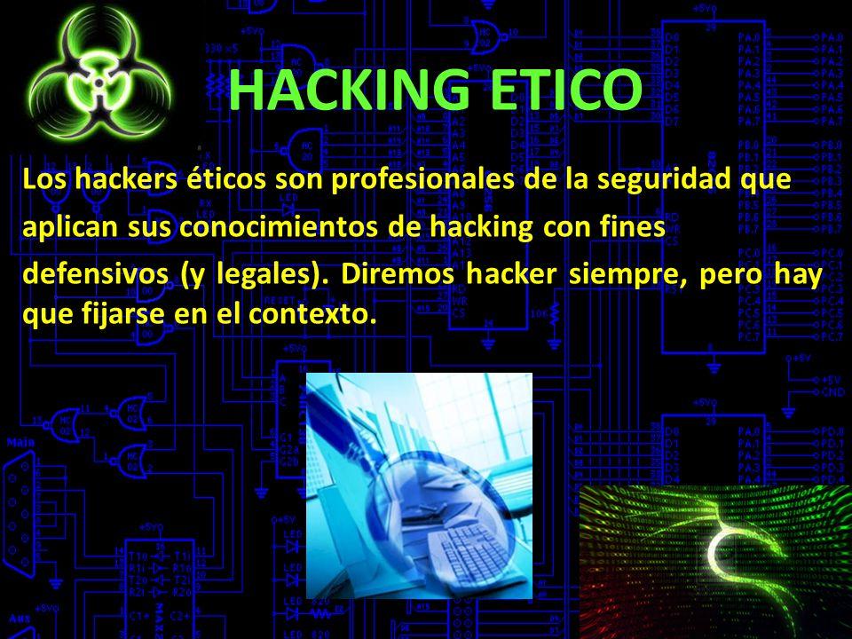 HACKING ETICO Los hackers éticos son profesionales de la seguridad que aplican sus conocimientos de hacking con fines defensivos (y legales). Diremos