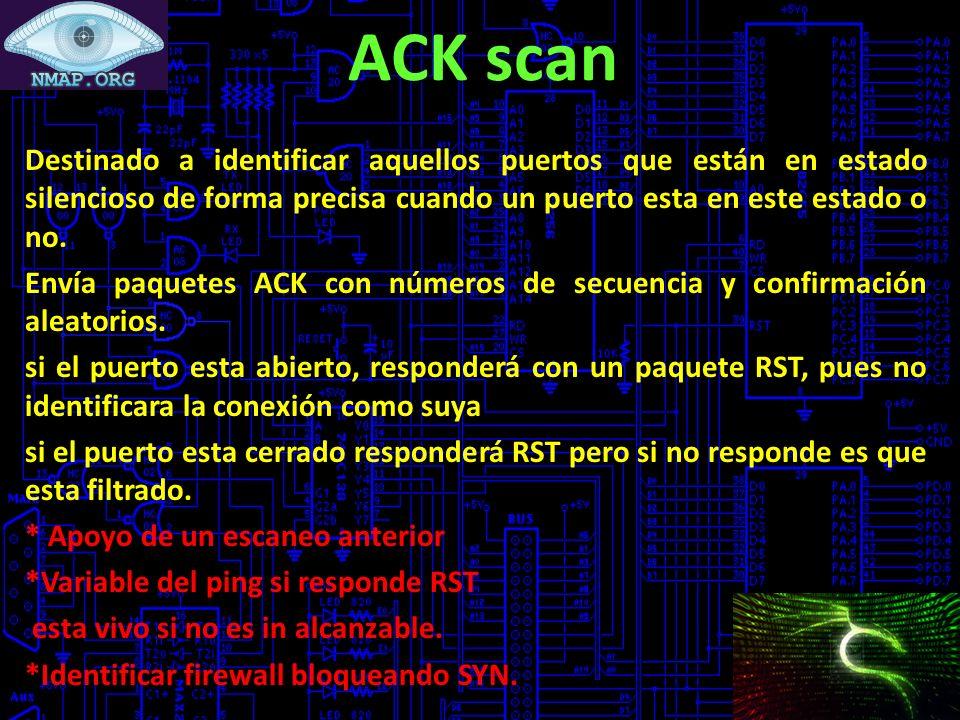 ACK scan Destinado a identificar aquellos puertos que están en estado silencioso de forma precisa cuando un puerto esta en este estado o no.