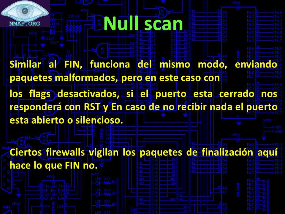 Null scan Similar al FIN, funciona del mismo modo, enviando paquetes malformados, pero en este caso con los flags desactivados, si el puerto esta cerrado nos responderá con RST y En caso de no recibir nada el puerto esta abierto o silencioso.