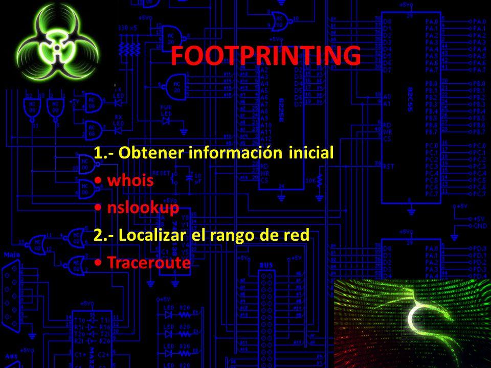 FOOTPRINTING 1.- Obtener información inicial whois nslookup 2.- Localizar el rango de red Traceroute