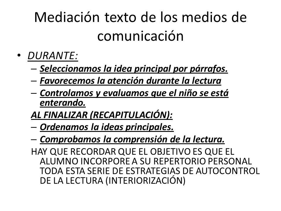 Mediación texto de los medios de comunicación DURANTE: – Seleccionamos la idea principal por párrafos. – Favorecemos la atención durante la lectura –