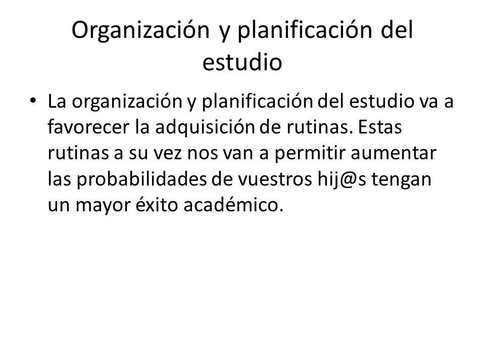 Organización y planificación del estudio La organización y planificación del estudio va a favorecer la adquisición de rutinas. Estas rutinas a su vez