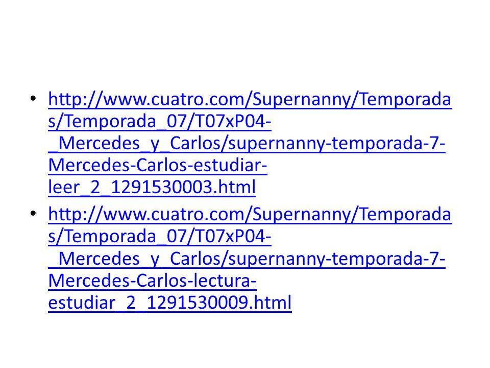 http://www.cuatro.com/Supernanny/Temporada s/Temporada_07/T07xP04- _Mercedes_y_Carlos/supernanny-temporada-7- Mercedes-Carlos-estudiar- leer_2_1291530