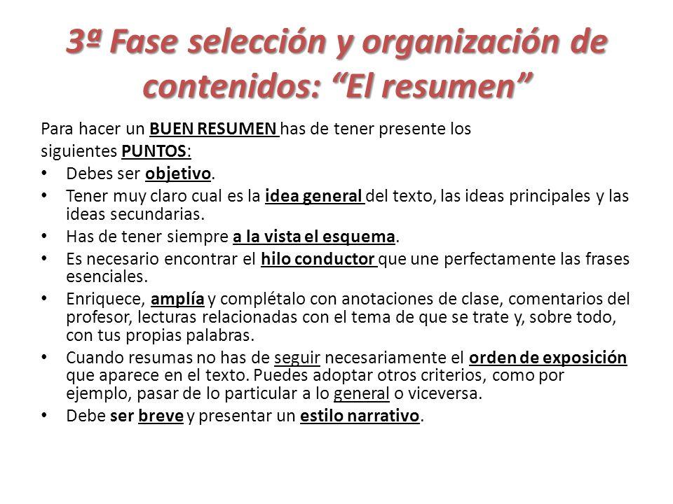 3ª Fase selección y organización de contenidos: El resumen Para hacer un BUEN RESUMEN has de tener presente los siguientes PUNTOS: Debes ser objetivo.