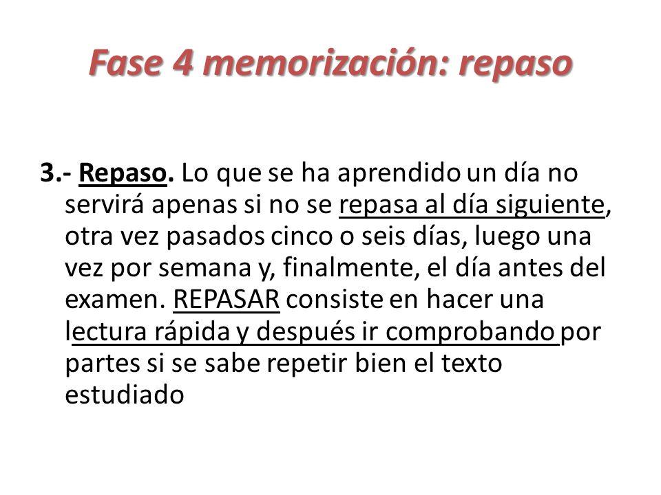 Fase 4 memorización: repaso 3.- Repaso. Lo que se ha aprendido un día no servirá apenas si no se repasa al día siguiente, otra vez pasados cinco o sei