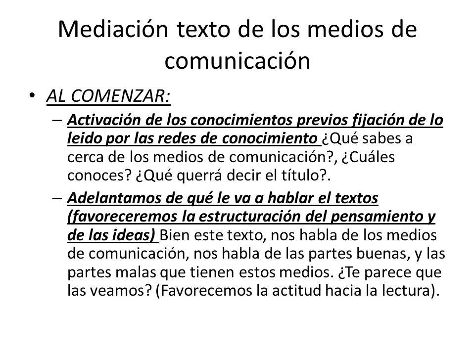 Mediación texto de los medios de comunicación AL COMENZAR: – Activación de los conocimientos previos fijación de lo leido por las redes de conocimient