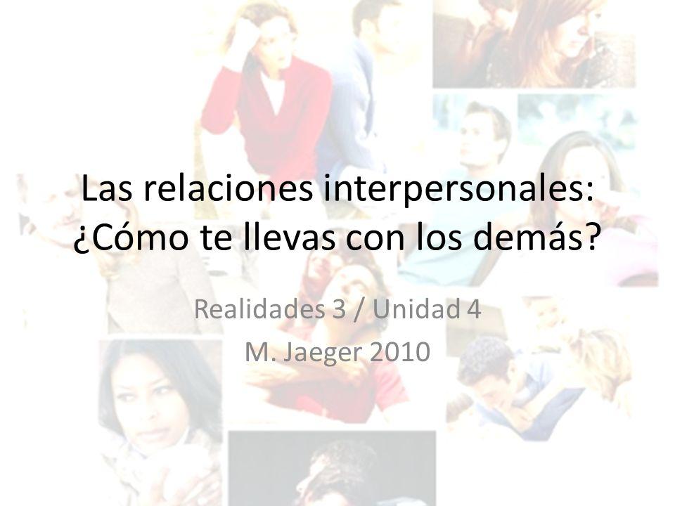 Las relaciones interpersonales: ¿Cómo te llevas con los demás? Realidades 3 / Unidad 4 M. Jaeger 2010