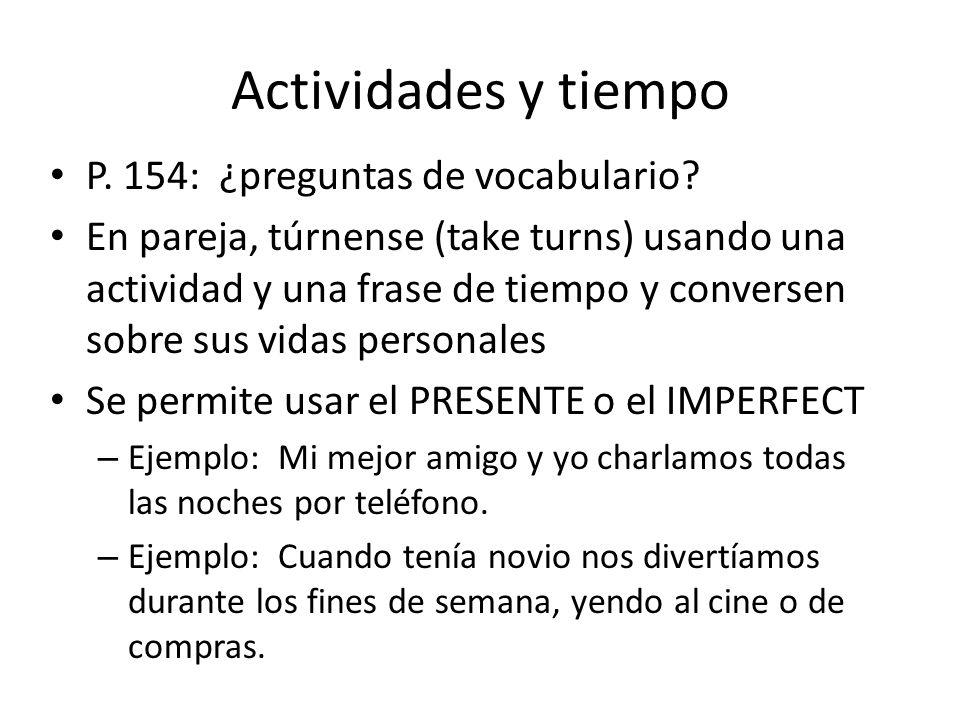 Actividades y tiempo P. 154: ¿preguntas de vocabulario? En pareja, túrnense (take turns) usando una actividad y una frase de tiempo y conversen sobre