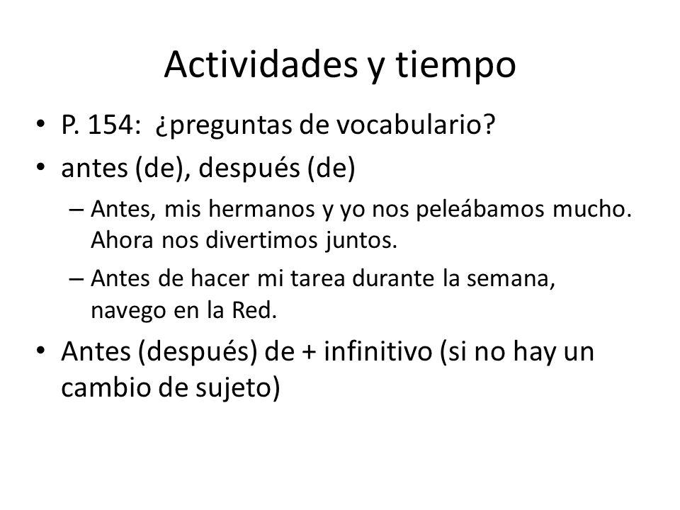 Actividades y tiempo P. 154: ¿preguntas de vocabulario? antes (de), después (de) – Antes, mis hermanos y yo nos peleábamos mucho. Ahora nos divertimos