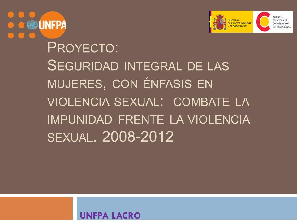 P ROYECTO : S EGURIDAD INTEGRAL DE LAS MUJERES, CON ÉNFASIS EN VIOLENCIA SEXUAL : COMBATE LA IMPUNIDAD FRENTE LA VIOLENCIA SEXUAL. 2008-2012 UNFPA LAC