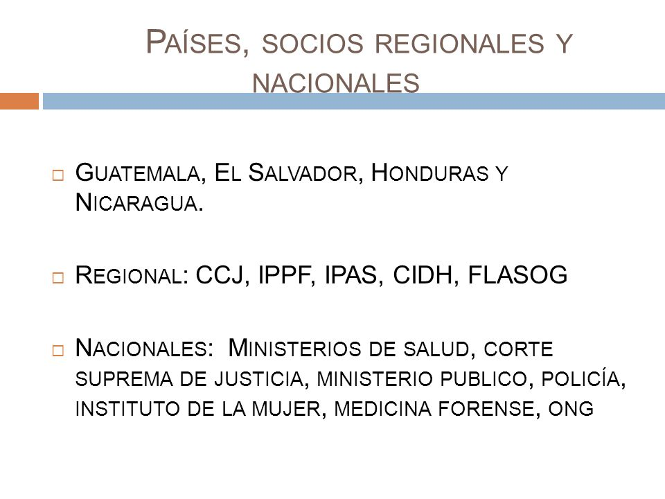 P AÍSES, SOCIOS REGIONALES Y NACIONALES G UATEMALA, E L S ALVADOR, H ONDURAS Y N ICARAGUA. R EGIONAL : CCJ, IPPF, IPAS, CIDH, FLASOG N ACIONALES : M I