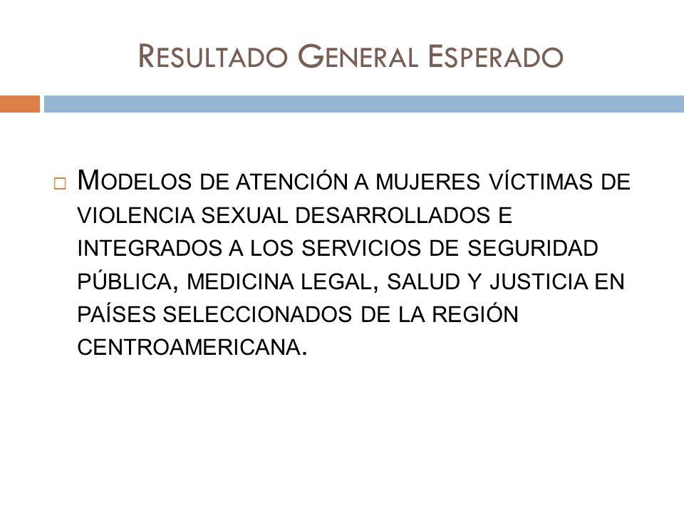 R ESULTADO G ENERAL E SPERADO M ODELOS DE ATENCIÓN A MUJERES VÍCTIMAS DE VIOLENCIA SEXUAL DESARROLLADOS E INTEGRADOS A LOS SERVICIOS DE SEGURIDAD PÚBLICA, MEDICINA LEGAL, SALUD Y JUSTICIA EN PAÍSES SELECCIONADOS DE LA REGIÓN CENTROAMERICANA.