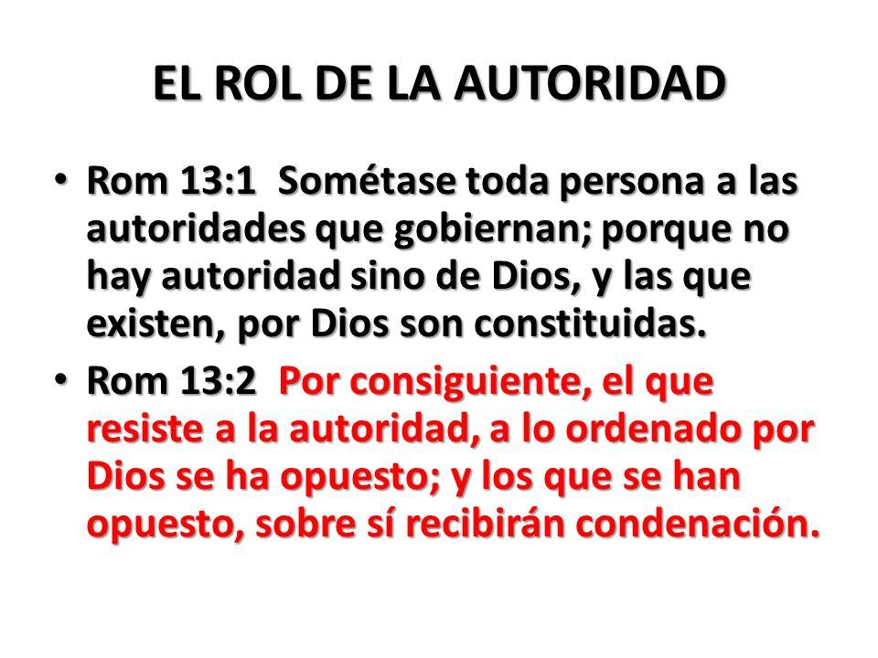 EL ROL DE LA AUTORIDAD Rom 13:1 Sométase toda persona a las autoridades que gobiernan; porque no hay autoridad sino de Dios, y las que existen, por Di