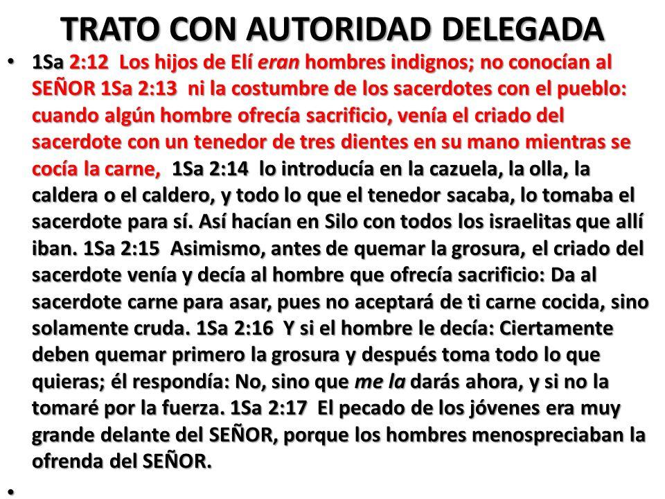 TRATO CON AUTORIDAD DELEGADA 1Sa 2:12 Los hijos de Elí eran hombres indignos; no conocían al SEÑOR 1Sa 2:13 ni la costumbre de los sacerdotes con el p