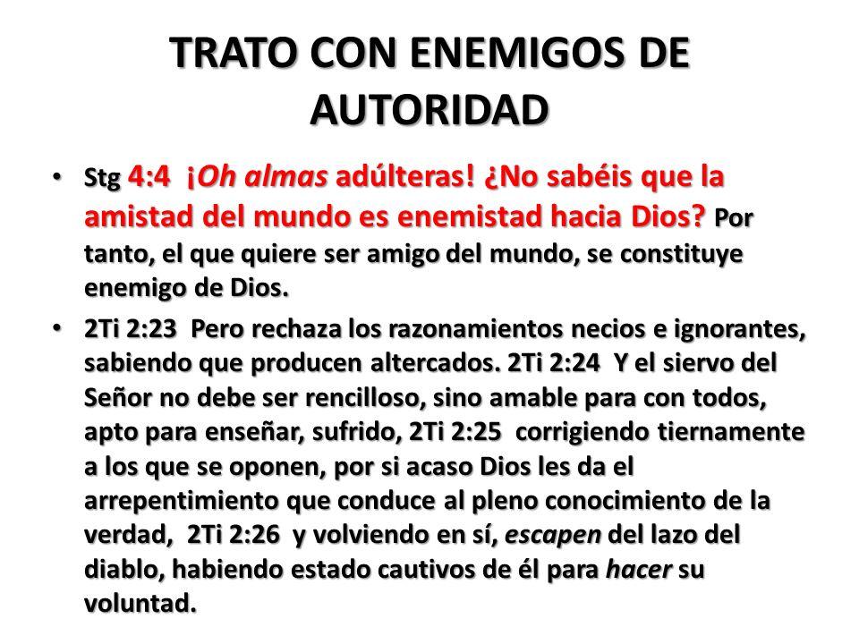 TRATO CON ENEMIGOS DE AUTORIDAD Stg 4:4 ¡Oh almas adúlteras! ¿No sabéis que la amistad del mundo es enemistad hacia Dios? Por tanto, el que quiere ser