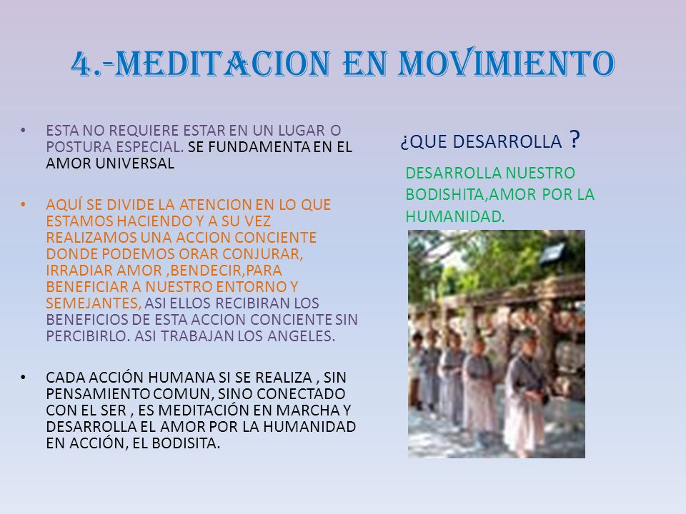 4.-MEDITACION EN MOVIMIENTO ESTA NO REQUIERE ESTAR EN UN LUGAR O POSTURA ESPECIAL. SE FUNDAMENTA EN EL AMOR UNIVERSAL AQUÍ SE DIVIDE LA ATENCION EN LO