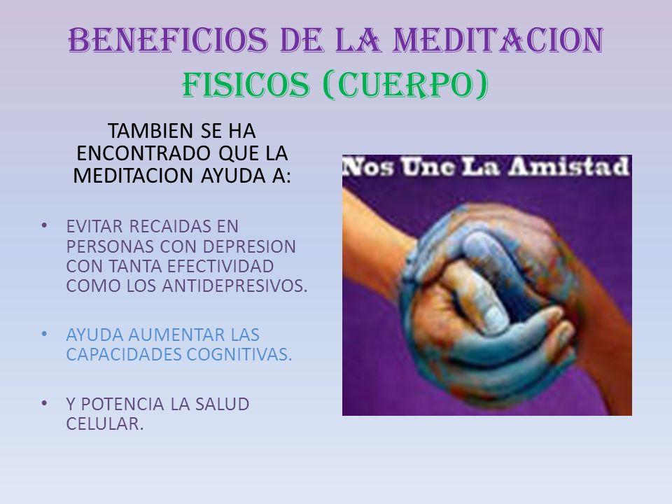 BENEFICIOS DE LA MEDITACION FISICOS (CUERPO) TAMBIEN SE HA ENCONTRADO QUE LA MEDITACION AYUDA A: EVITAR RECAIDAS EN PERSONAS CON DEPRESION CON TANTA E