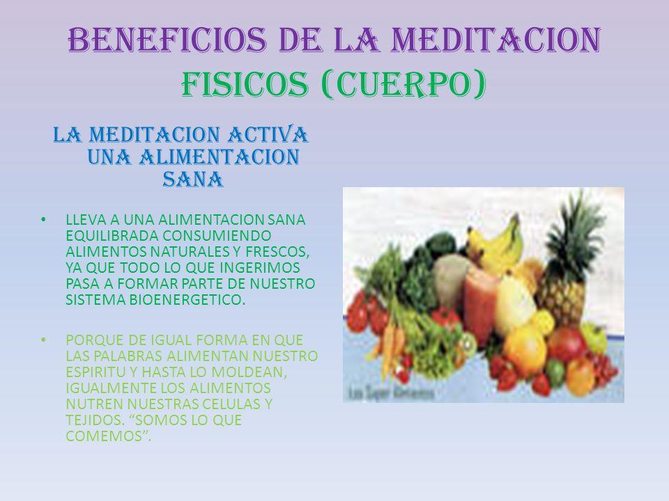 BENEFICIOS DE LA MEDITACION FISICOS (CUERPO) LA MEDITACION ACTIVA UNA ALIMENTACION SANA LLEVA A UNA ALIMENTACION SANA EQUILIBRADA CONSUMIENDO ALIMENTO