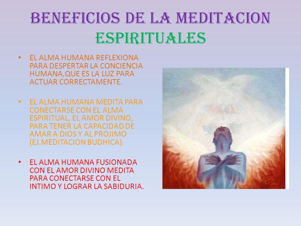 BENEFICIOS DE LA MEDITACION ESPIRITUALES EL ALMA HUMANA REFLEXIONA PARA DESPERTAR LA CONCIENCIA HUMANA,QUE ES LA LUZ PARA ACTUAR CORRECTAMENTE. EL ALM