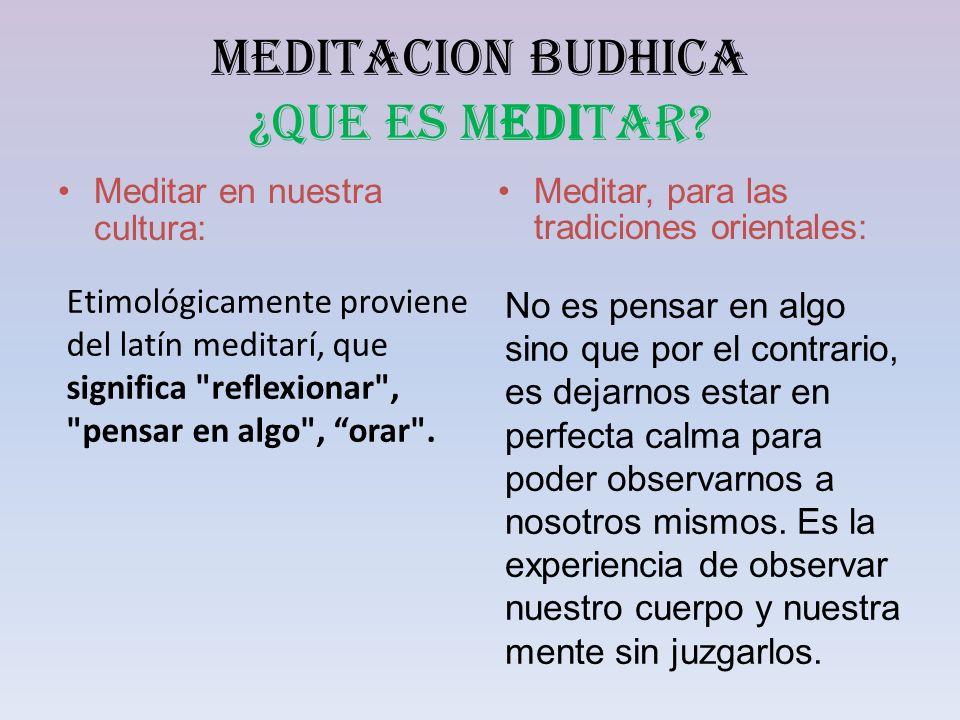 MEDITACION BUDHICA ¿QUE ES MEDITAR? Meditar en nuestra cultura: Meditar, para las tradiciones orientales: Etimológicamente proviene del latín meditarí