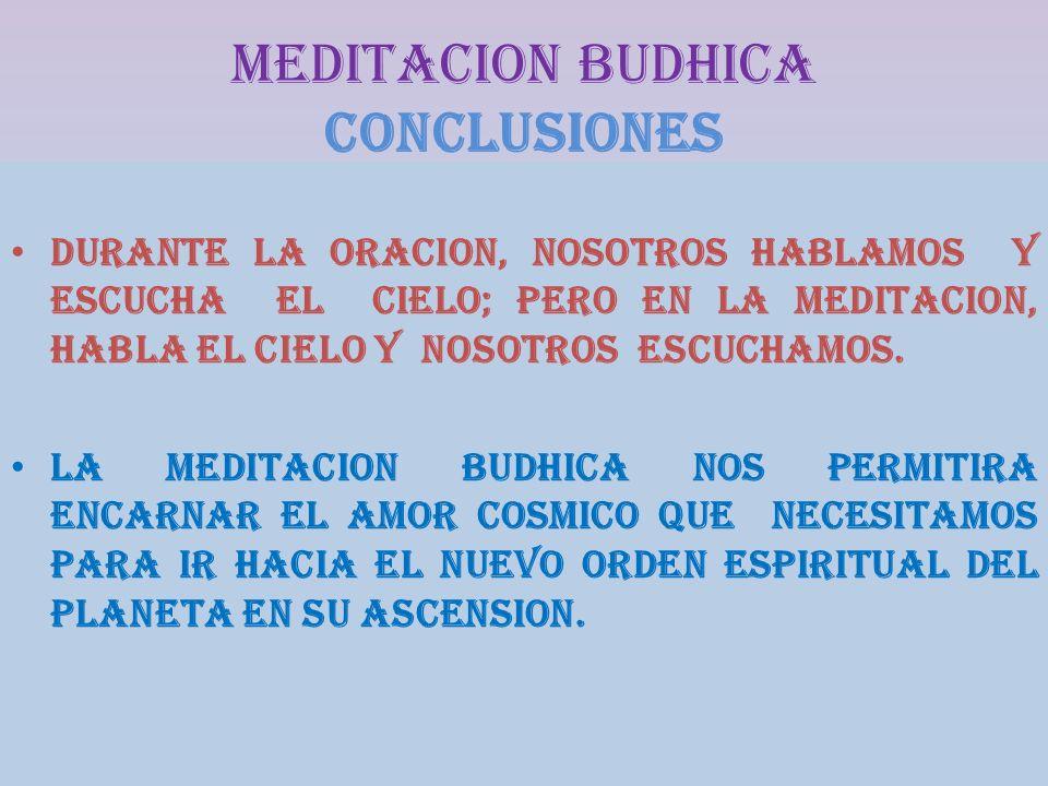 MEDITACION BUDHICA CONCLUSIONes DURANTE LA ORACION, NOSOTROS HABLAMOS Y ESCUCHA EL CIELO; PERO EN LA MEDITACION, HABLA EL CIELO Y NOSOTROS ESCUCHAMOS.