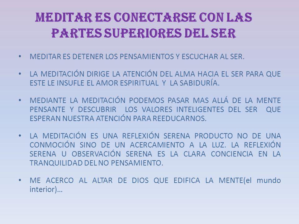 MEDITAR ES CONECTARSE CON LAS PARTES SUPERIORES DEL SER MEDITAR ES DETENER LOS PENSAMIENTOS Y ESCUCHAR AL SER. LA MEDITACIÓN DIRIGE LA ATENCIÓN DEL AL