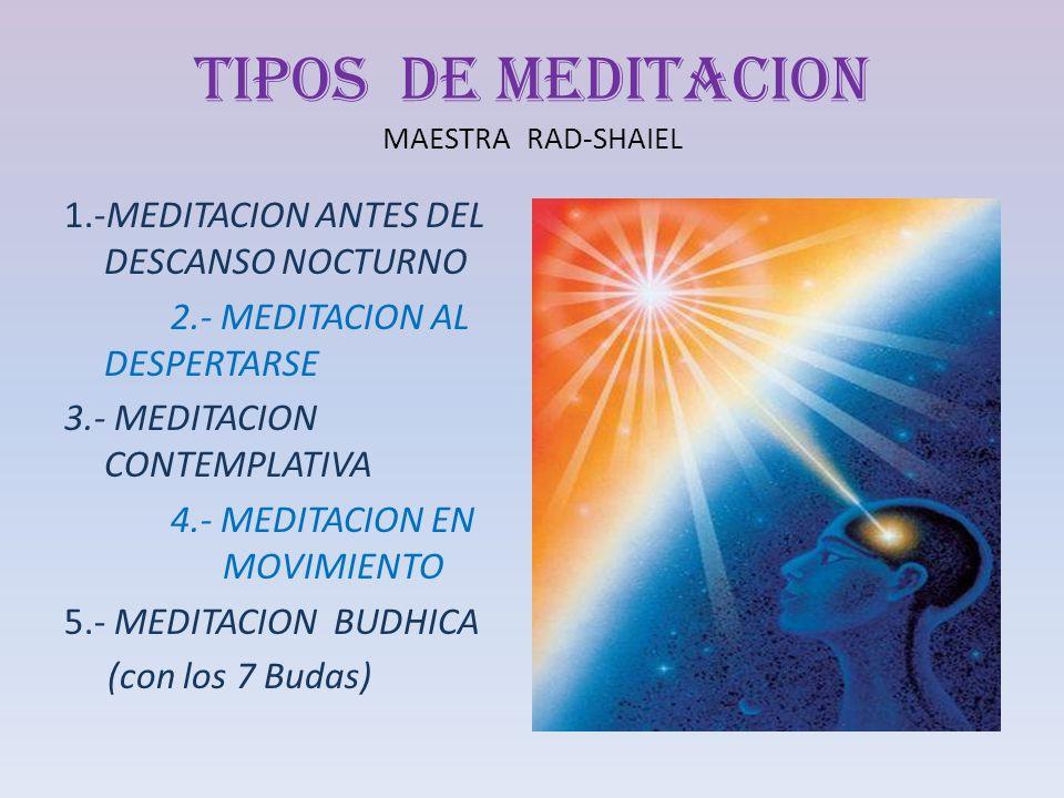 TIPOS DE MEDITACION MAESTRA RAD-SHAIEL 1.-MEDITACION ANTES DEL DESCANSO NOCTURNO 2.- MEDITACION AL DESPERTARSE 3.- MEDITACION CONTEMPLATIVA 4.- MEDITA