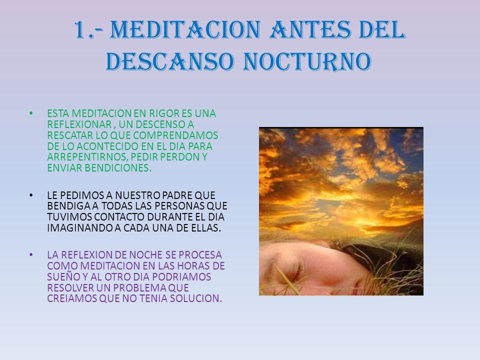 1.- MEDITACION ANTES DEL DESCANSO NOCTURNO ESTA MEDITACION EN RIGOR ES UNA REFLEXIONAR, UN DESCENSO A RESCATAR LO QUE COMPRENDAMOS DE LO ACONTECIDO EN