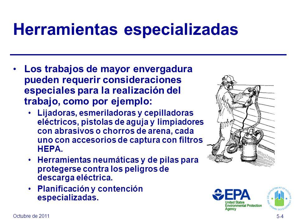 Octubre de 2011 5-4 Herramientas especializadas Los trabajos de mayor envergadura pueden requerir consideraciones especiales para la realización del trabajo, como por ejemplo: Lijadoras, esmeriladoras y cepilladoras eléctricos, pistolas de aguja y limpiadores con abrasivos o chorros de arena, cada uno con accesorios de captura con filtros HEPA.