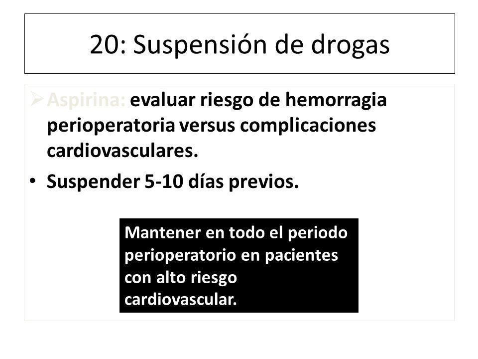 20: Suspensión de drogas Aspirina: evaluar riesgo de hemorragia perioperatoria versus complicaciones cardiovasculares. Suspender 5-10 días previos. Ma