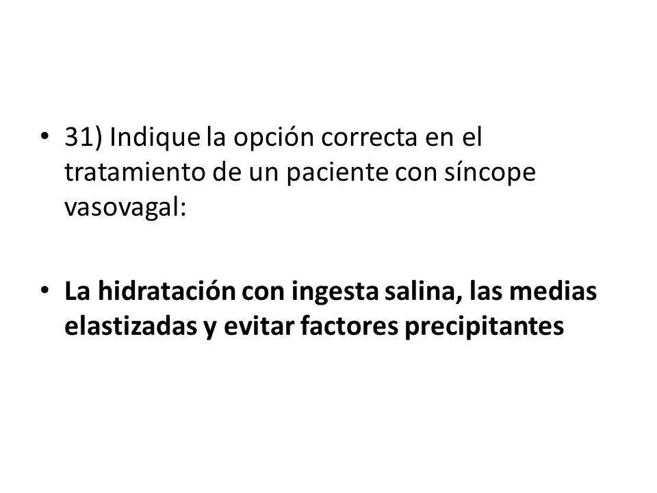 31) Indique la opción correcta en el tratamiento de un paciente con síncope vasovagal: La hidratación con ingesta salina, las medias elastizadas y evi