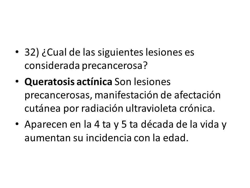 32) ¿Cual de las siguientes lesiones es considerada precancerosa? Queratosis actínica Son lesiones precancerosas, manifestación de afectación cutánea