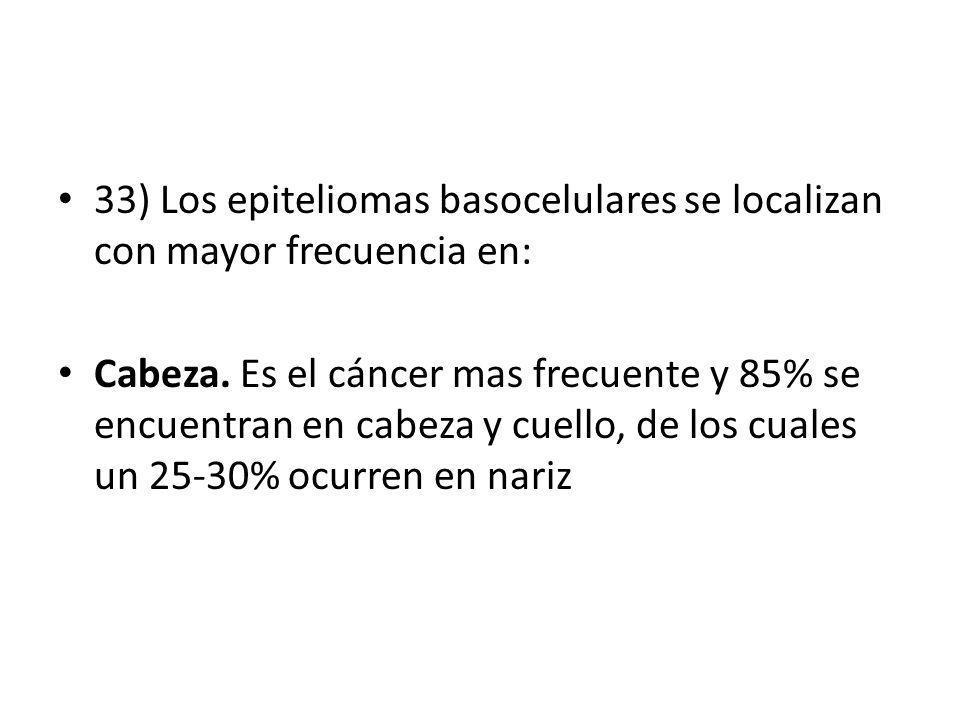 33) Los epiteliomas basocelulares se localizan con mayor frecuencia en: Cabeza. Es el cáncer mas frecuente y 85% se encuentran en cabeza y cuello, de