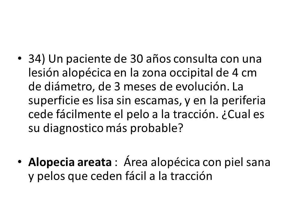 34) Un paciente de 30 años consulta con una lesión alopécica en la zona occipital de 4 cm de diámetro, de 3 meses de evolución. La superficie es lisa