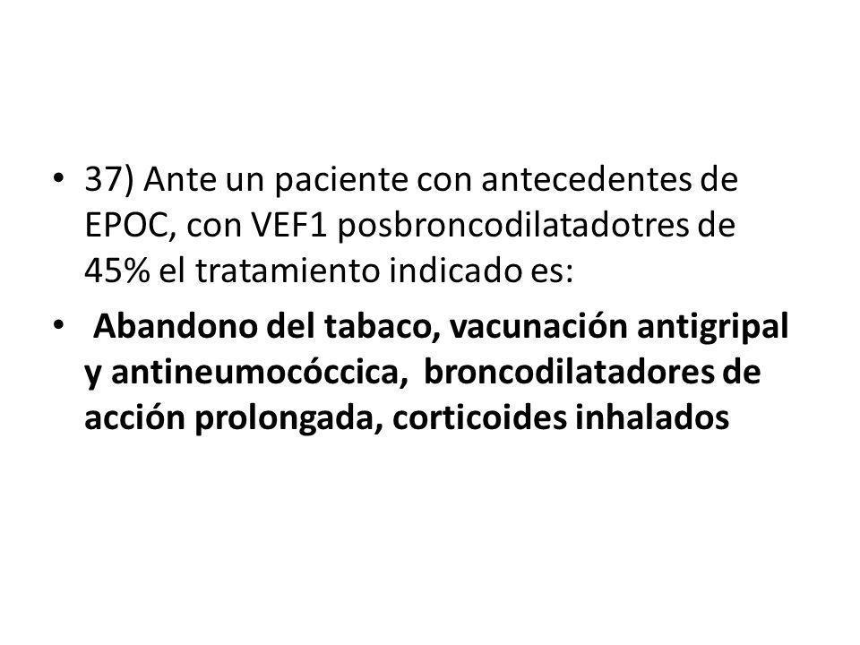 37) Ante un paciente con antecedentes de EPOC, con VEF1 posbroncodilatadotres de 45% el tratamiento indicado es: Abandono del tabaco, vacunación antig