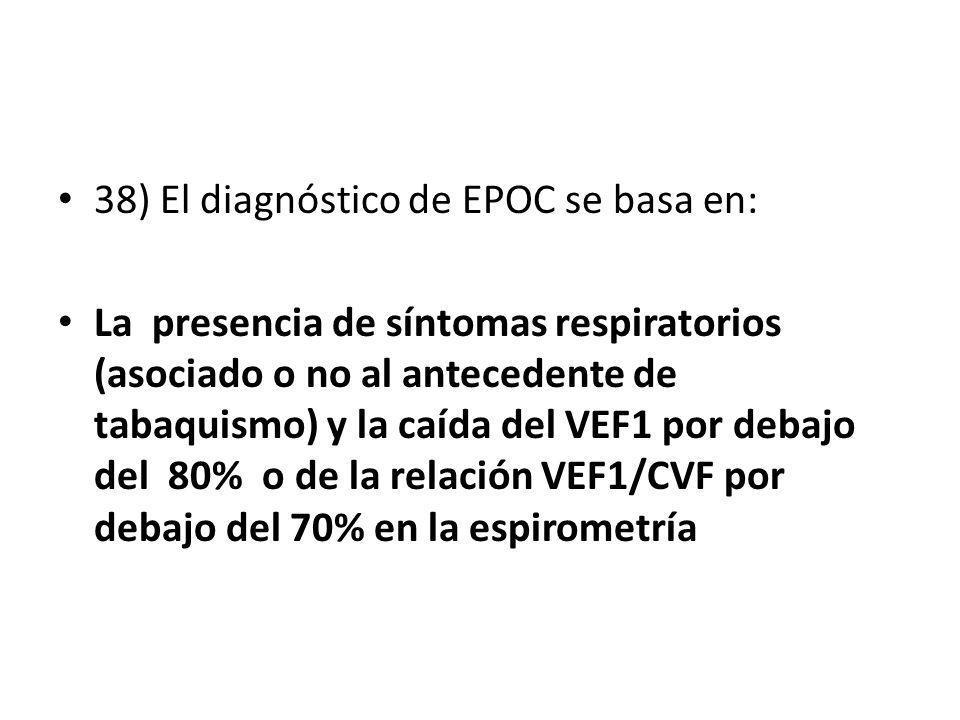 38) El diagnóstico de EPOC se basa en: La presencia de síntomas respiratorios (asociado o no al antecedente de tabaquismo) y la caída del VEF1 por deb
