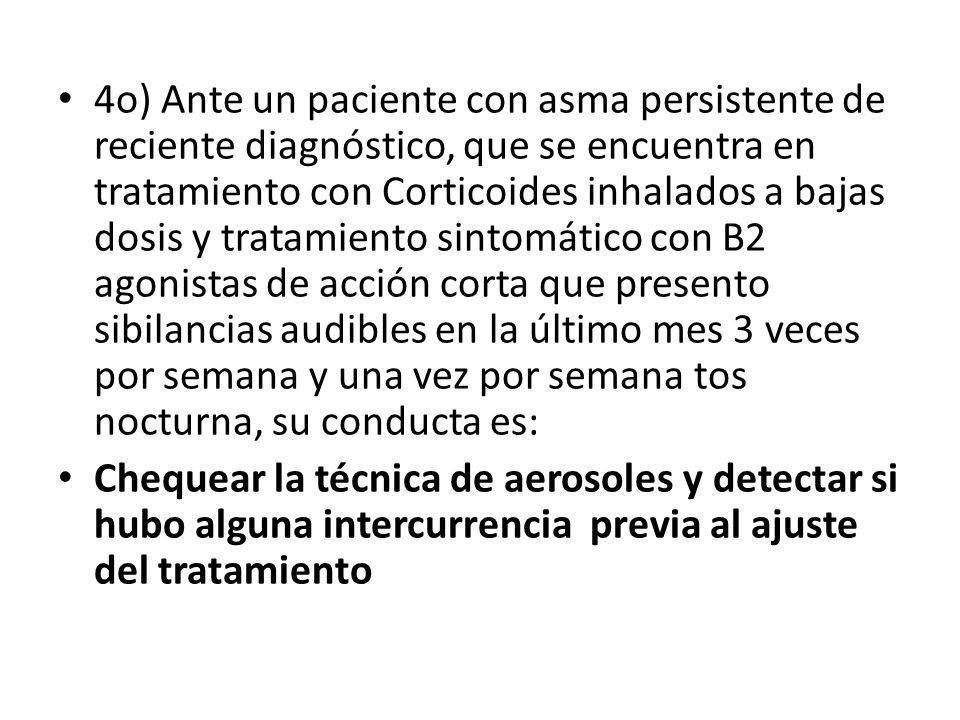 4o) Ante un paciente con asma persistente de reciente diagnóstico, que se encuentra en tratamiento con Corticoides inhalados a bajas dosis y tratamien