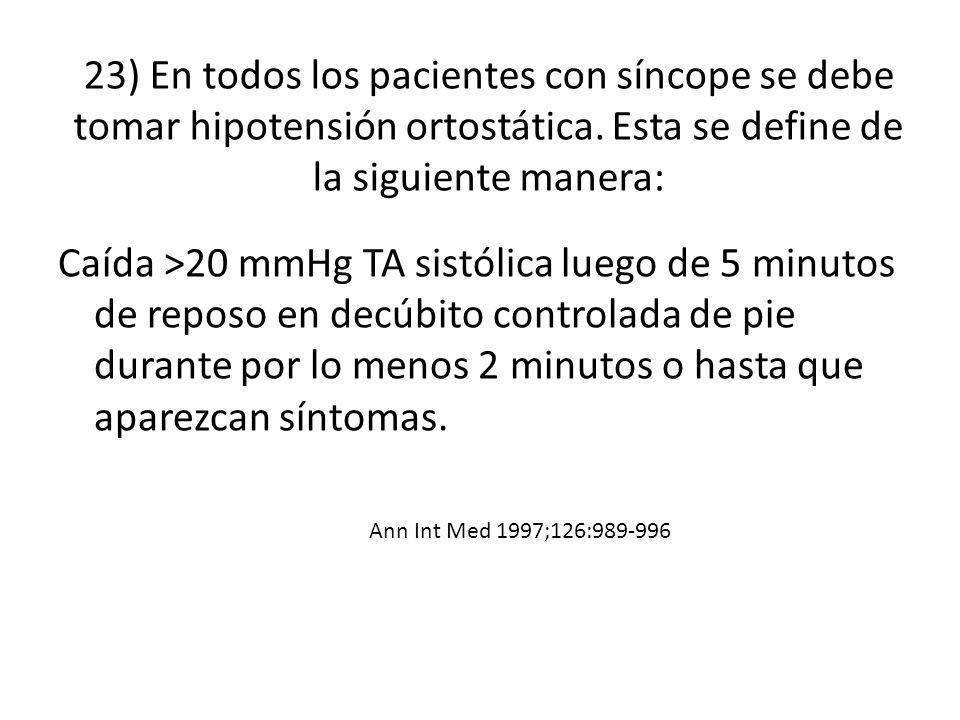 23) En todos los pacientes con síncope se debe tomar hipotensión ortostática. Esta se define de la siguiente manera: Caída >20 mmHg TA sistólica luego