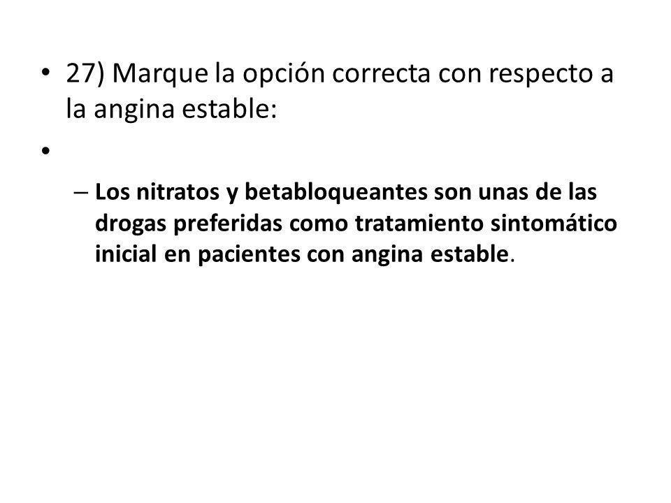27) Marque la opción correcta con respecto a la angina estable: – Los nitratos y betabloqueantes son unas de las drogas preferidas como tratamiento si