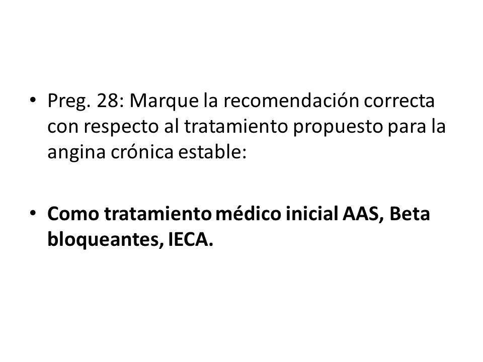 Preg. 28: Marque la recomendación correcta con respecto al tratamiento propuesto para la angina crónica estable: Como tratamiento médico inicial AAS,
