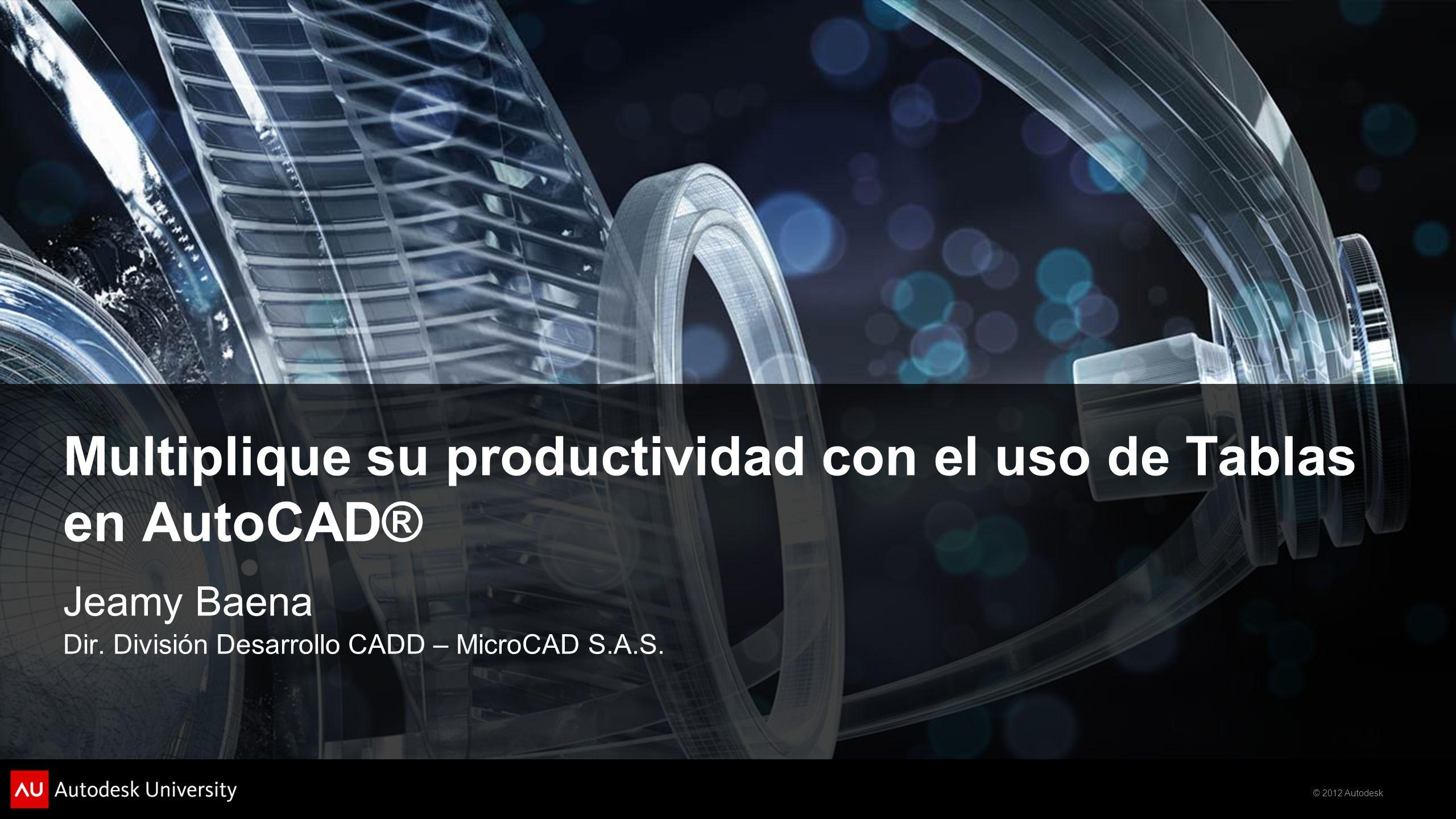 © 2012 Autodesk Multiplique su productividad con el uso de Tablas en AutoCAD® Jeamy Baena Dir. División Desarrollo CADD – MicroCAD S.A.S.
