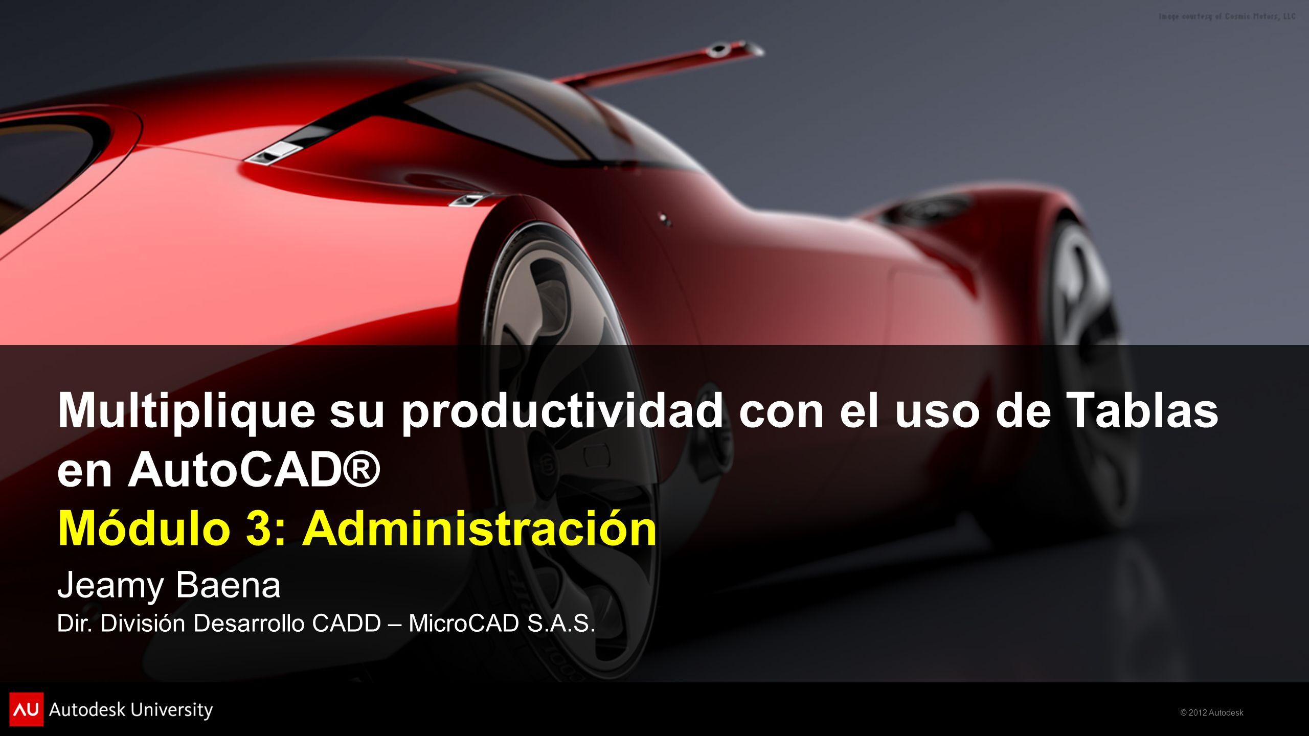 © 2012 Autodesk Multiplique su productividad con el uso de Tablas en AutoCAD® Módulo 3: Administración Jeamy Baena Dir. División Desarrollo CADD – Mic