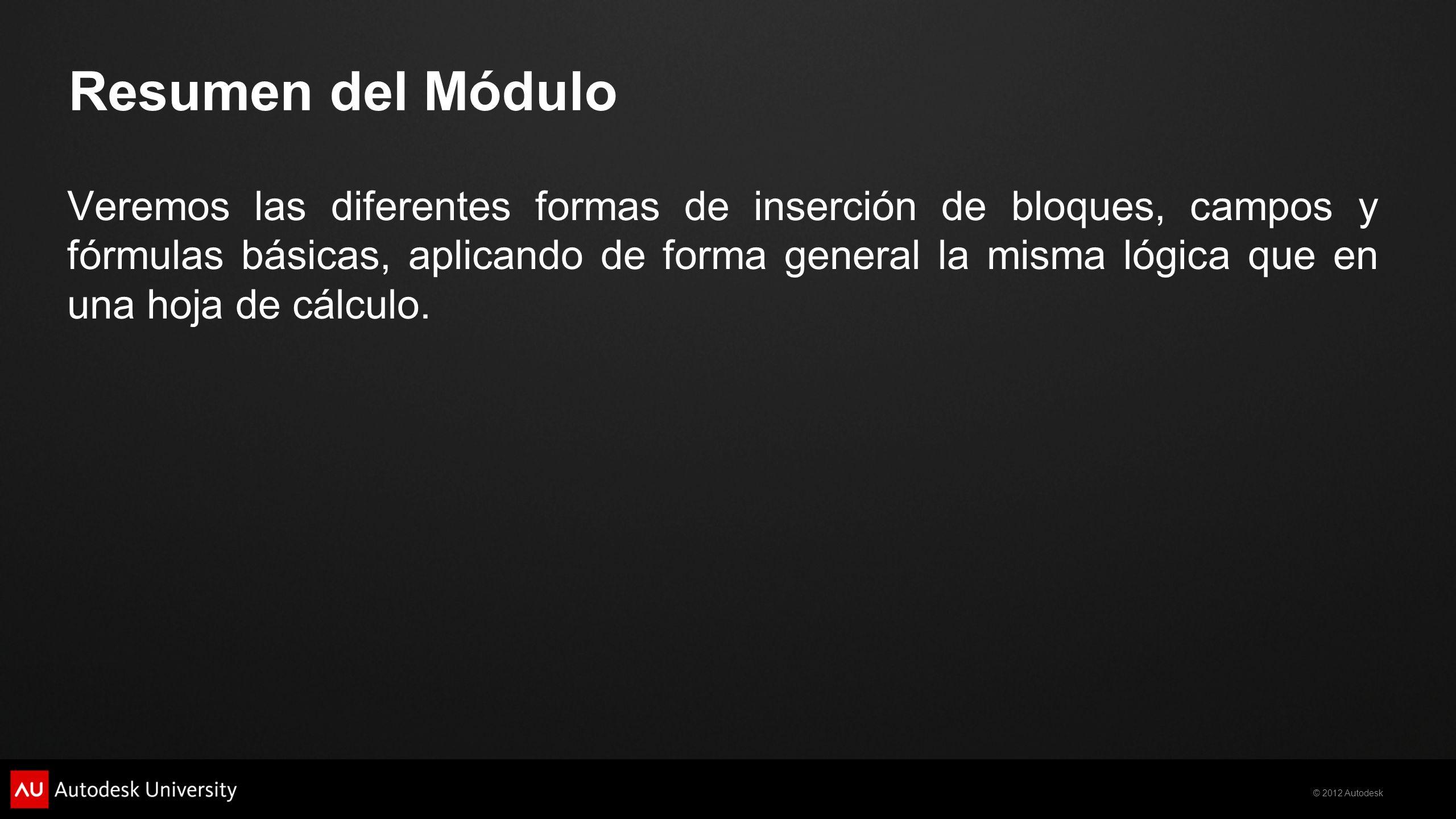 © 2012 Autodesk Resumen del Módulo Veremos las diferentes formas de inserción de bloques, campos y fórmulas básicas, aplicando de forma general la mis