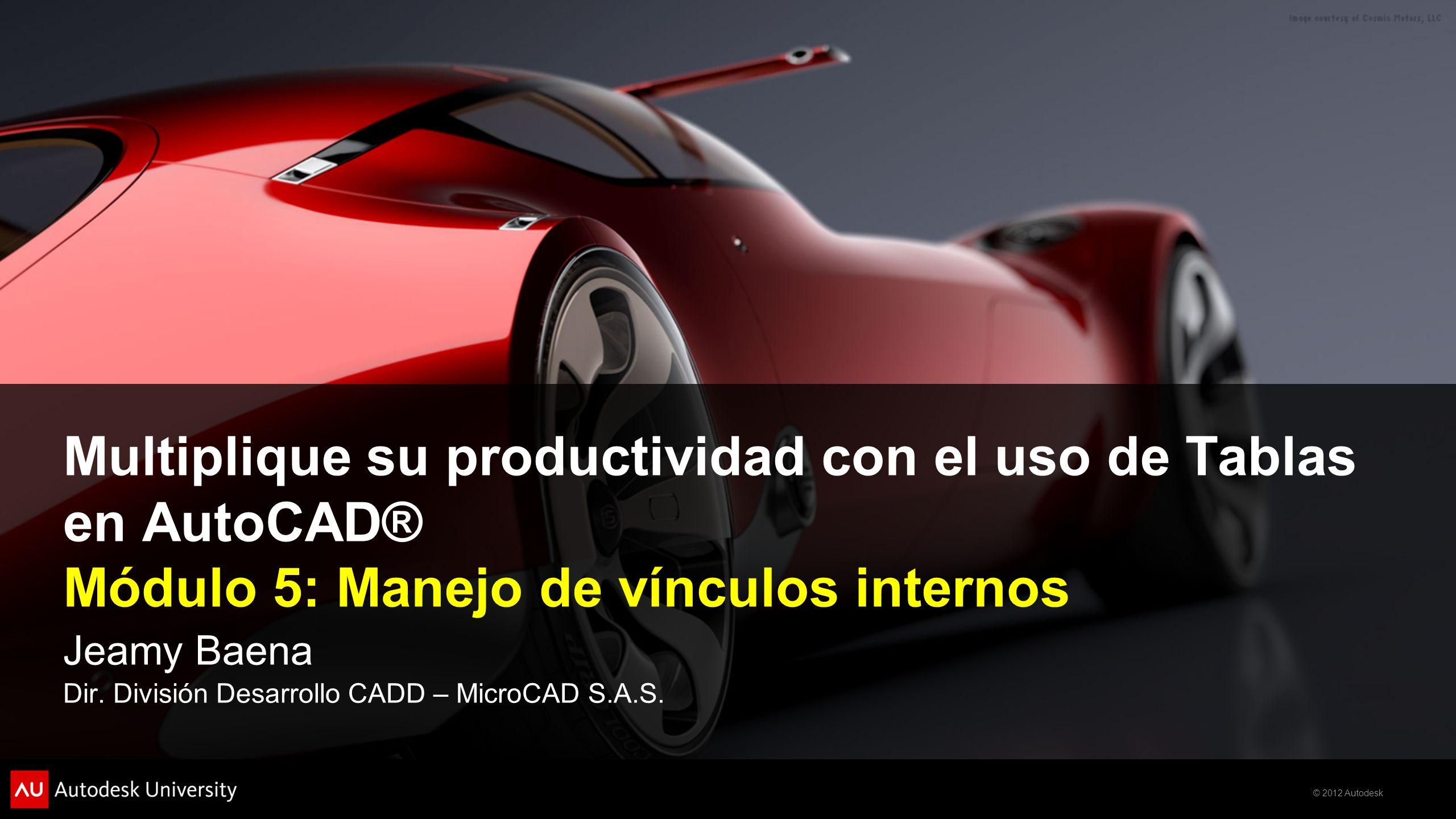 © 2012 Autodesk Multiplique su productividad con el uso de Tablas en AutoCAD® Módulo 5: Manejo de vínculos internos Jeamy Baena Dir. División Desarrol