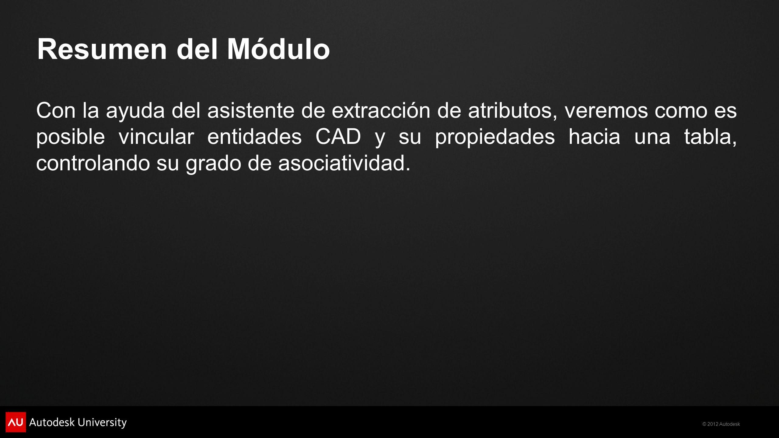 © 2012 Autodesk Resumen del Módulo Con la ayuda del asistente de extracción de atributos, veremos como es posible vincular entidades CAD y su propieda