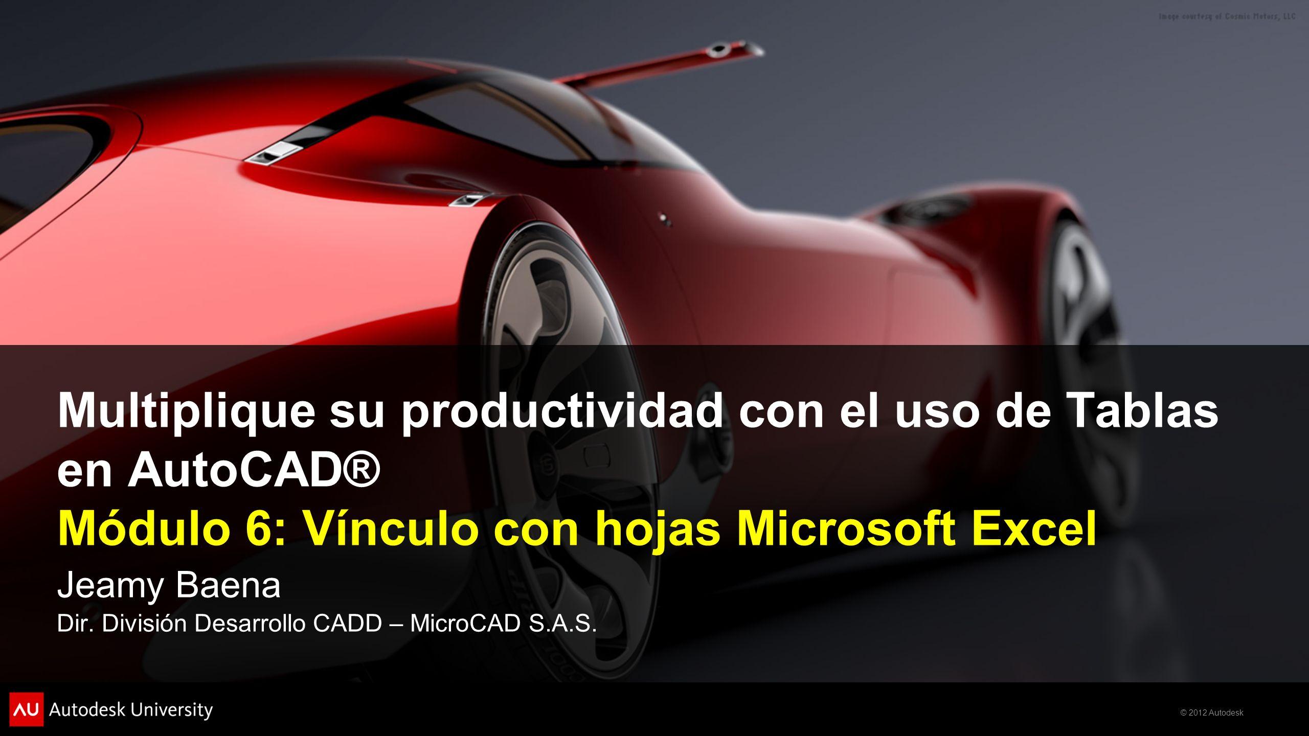 © 2012 Autodesk Multiplique su productividad con el uso de Tablas en AutoCAD® Módulo 6: Vínculo con hojas Microsoft Excel Jeamy Baena Dir. División De