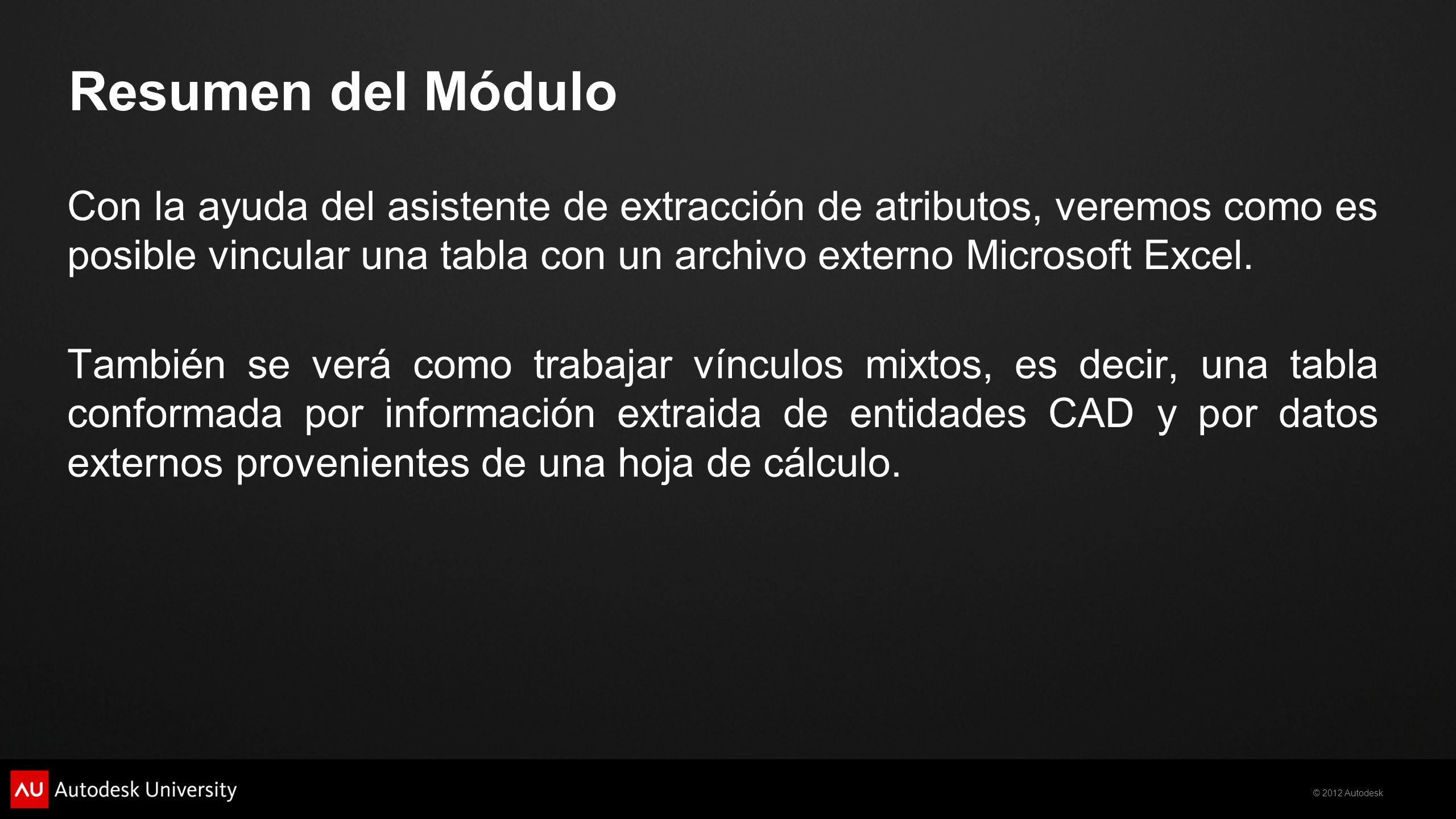 © 2012 Autodesk Resumen del Módulo Con la ayuda del asistente de extracción de atributos, veremos como es posible vincular una tabla con un archivo ex